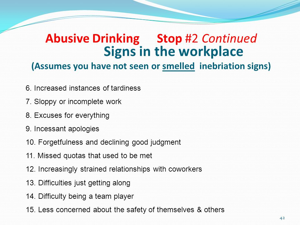 Abusive Drinking Stop #2 Continued Signs in the workplace (Assumes you have not seen or smelled inebriation signs) 6.
