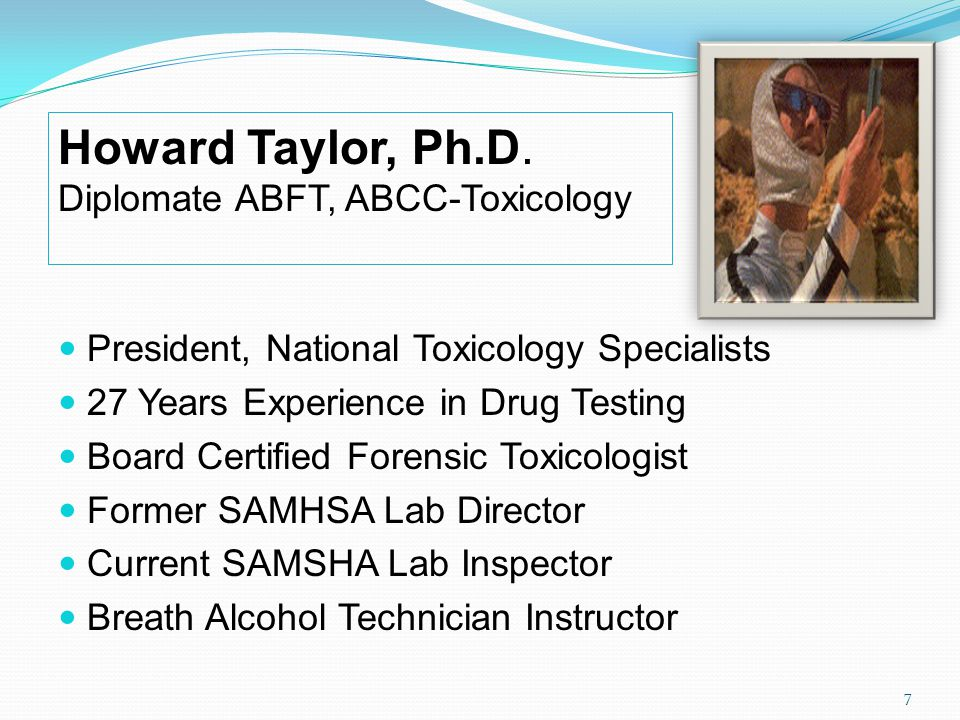 President, National Toxicology Specialists 27 Years Experience in Drug Testing Board Certified Forensic Toxicologist Former SAMHSA Lab Director Current SAMSHA Lab Inspector Breath Alcohol Technician Instructor Howard Taylor, Ph.D.