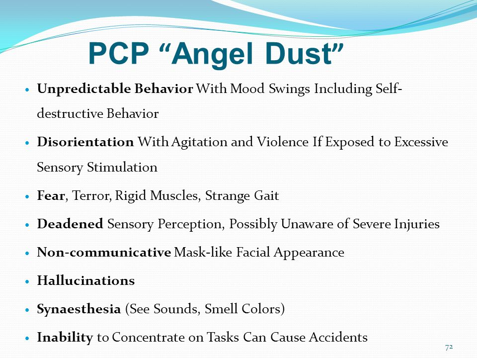 PCP Angel Dust  Unpredictable Behavior With Mood Swings Including Self- destructive Behavior  Disorientation With Agitation and Violence If Exposed to Excessive Sensory Stimulation  Fear, Terror, Rigid Muscles, Strange Gait  Deadened Sensory Perception, Possibly Unaware of Severe Injuries  Non-communicative Mask-like Facial Appearance  Hallucinations  Synaesthesia (See Sounds, Smell Colors)  Inability to Concentrate on Tasks Can Cause Accidents 72