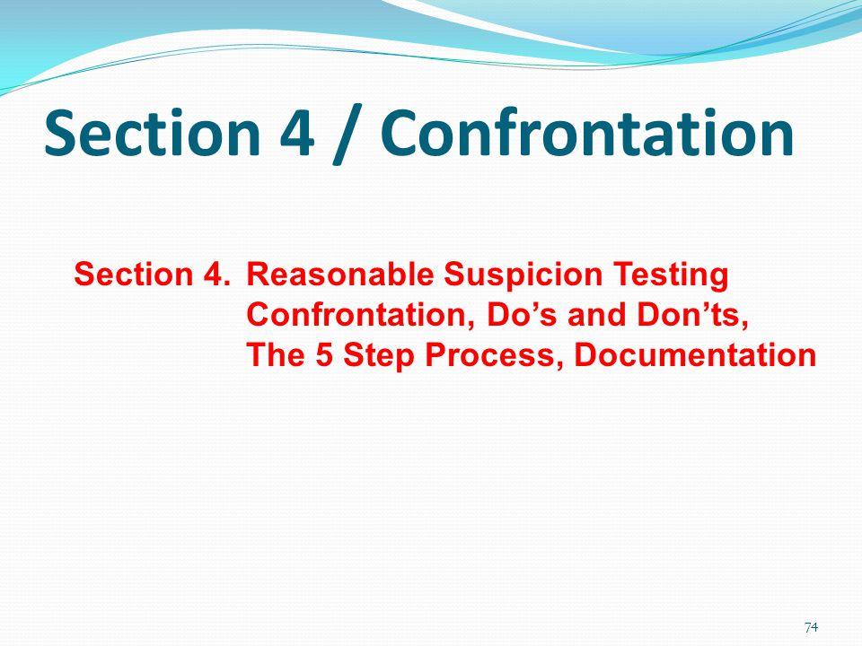 Section 4 / Confrontation Section 4.Reasonable Suspicion Testing Confrontation, Do's and Don'ts, The 5 Step Process, Documentation 74