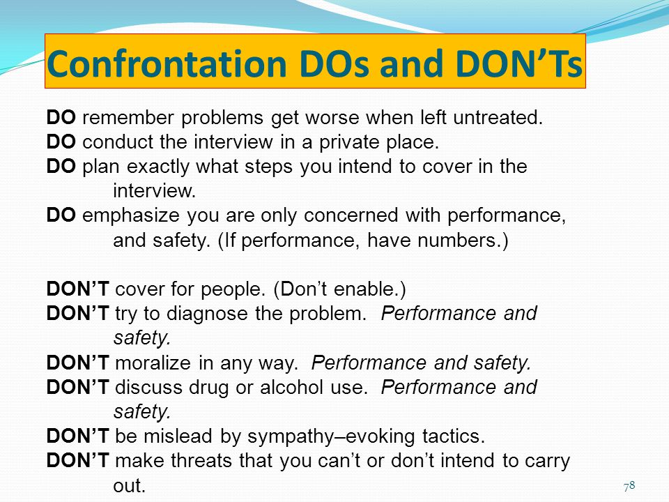 Confrontation DOs and DON'Ts DO remember problems get worse when left untreated.