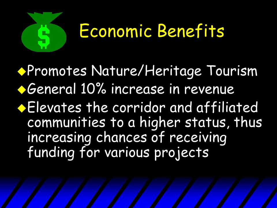 Economic Benefits u Promotes Nature/Heritage Tourism u General 10% increase in revenue u Elevates the corridor and affiliated communities to a higher status, thus increasing chances of receiving funding for various projects