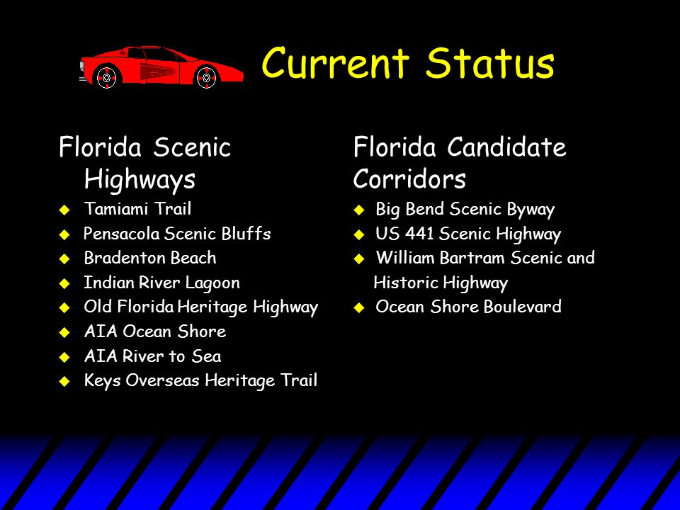 Current Status Florida Scenic Highways u Tamiami Trail u Pensacola Scenic Bluffs u Bradenton Beach u Indian River Lagoon u Old Florida Heritage Highway u AIA Ocean Shore u AIA River to Sea u Keys Overseas Heritage Trail Florida Candidate Corridors u Big Bend Scenic Byway u US 441 Scenic Highway u William Bartram Scenic and Historic Highway u Ocean Shore Boulevard