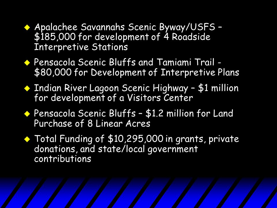 u Apalachee Savannahs Scenic Byway/USFS – $185,000 for development of 4 Roadside Interpretive Stations u Pensacola Scenic Bluffs and Tamiami Trail - $80,000 for Development of Interpretive Plans u Indian River Lagoon Scenic Highway – $1 million for development of a Visitors Center u Pensacola Scenic Bluffs – $1.2 million for Land Purchase of 8 Linear Acres u Total Funding of $10,295,000 in grants, private donations, and state/local government contributions