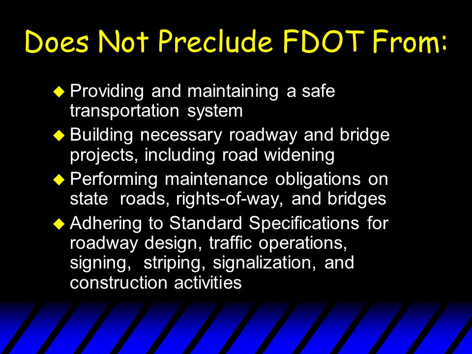 Does Not Preclude FDOT From: u Providing and maintaining a safe transportation system u Building necessary roadway and bridge projects, including road widening u Performing maintenance obligations on state roads, rights-of-way, and bridges u Adhering to Standard Specifications for roadway design, traffic operations, signing, striping, signalization, and construction activities