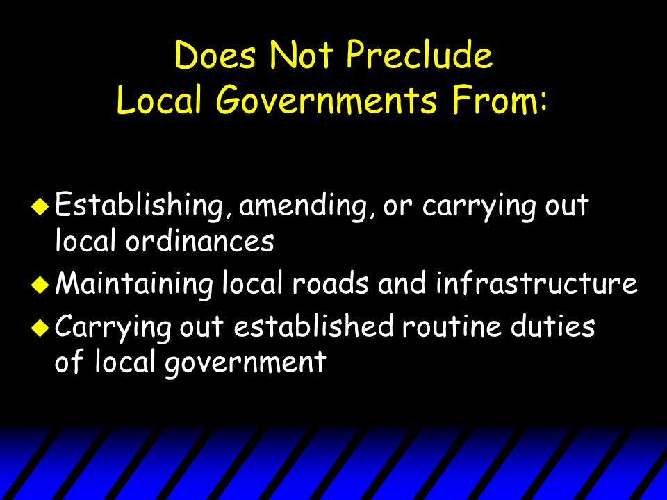 Does Not Preclude Local Governments From: u Establishing, amending, or carrying out local ordinances u Maintaining local roads and infrastructure u Carrying out established routine duties of local government