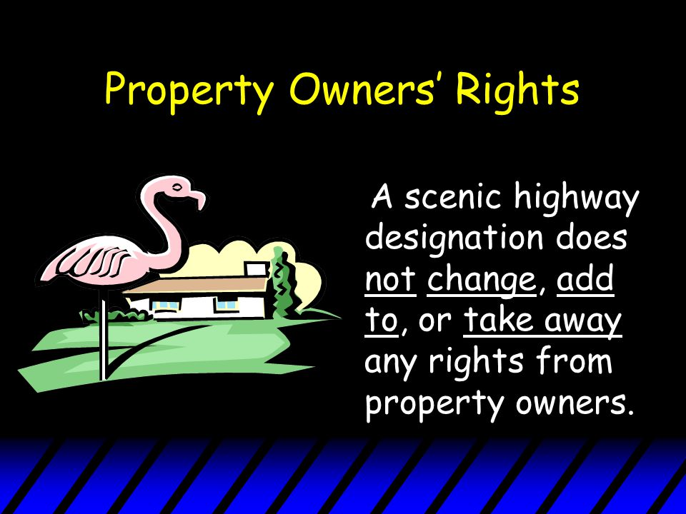 Property Owners' Rights A scenic highway designation does not change, add to, or take away any rights from property owners.