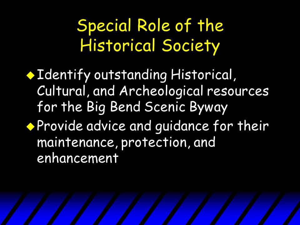 Special Role of the Historical Society u Identify outstanding Historical, Cultural, and Archeological resources for the Big Bend Scenic Byway u Provide advice and guidance for their maintenance, protection, and enhancement