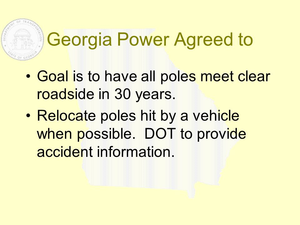 Georgia Power Agreed to Goal is to have all poles meet clear roadside in 30 years. Relocate poles hit by a vehicle when possible. DOT to provide accid