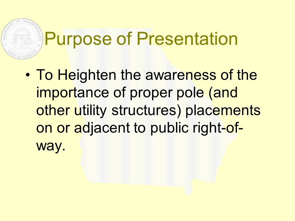 Purpose of Presentation To Heighten the awareness of the importance of proper pole (and other utility structures) placements on or adjacent to public
