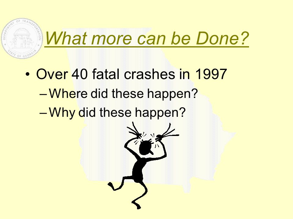 What more can be Done? Over 40 fatal crashes in 1997 –Where did these happen? –Why did these happen?