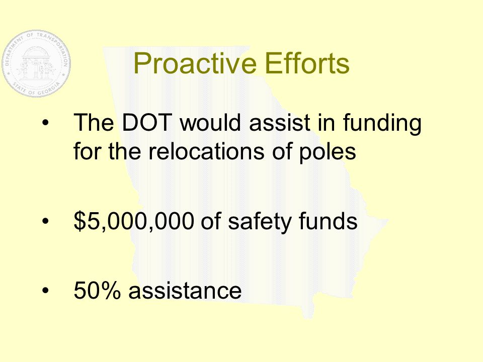 Proactive Efforts The DOT would assist in funding for the relocations of poles $5,000,000 of safety funds 50% assistance