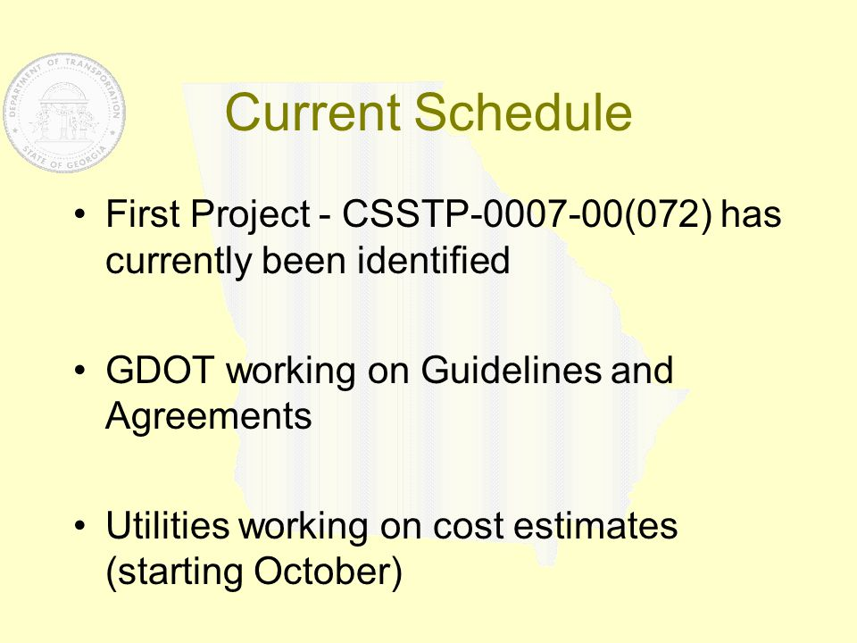 Current Schedule First Project - CSSTP-0007-00(072) has currently been identified GDOT working on Guidelines and Agreements Utilities working on cost