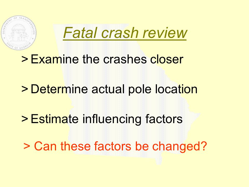 Fatal crash review >Examine the crashes closer >Determine actual pole location >Estimate influencing factors > Can these factors be changed?