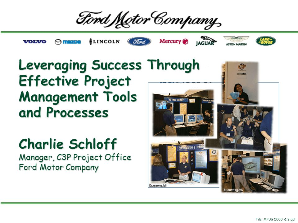 Leveraging Success Through Effective Project Management Tools and Processes Charlie Schloff Manager, C3P Project Office Ford Motor Company File: MPUG 2000 v1.2.ppt