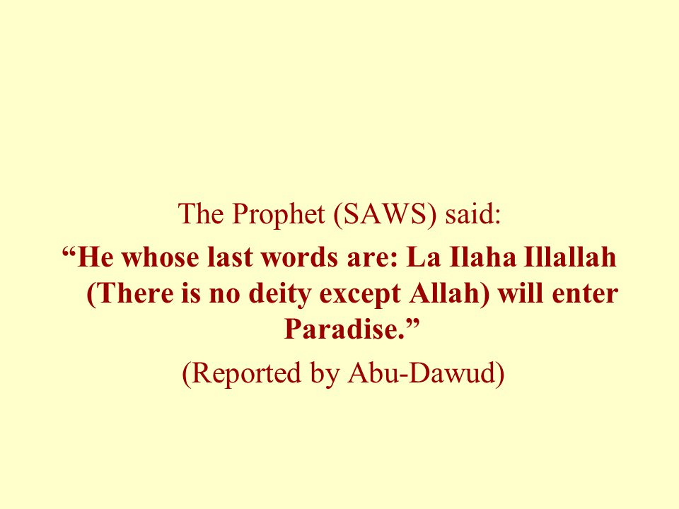 The Prophet (SAWS) said: He whose last words are: La Ilaha Illallah (There is no deity except Allah) will enter Paradise. (Reported by Abu-Dawud)