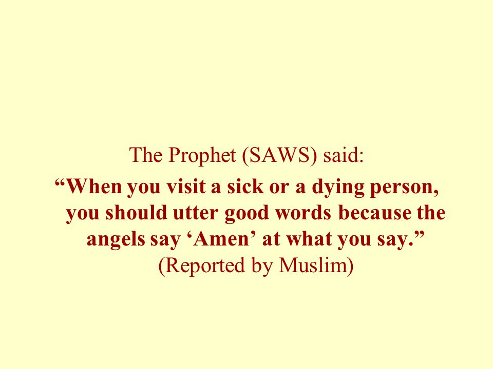 The Prophet (SAWS) said: When you visit a sick or a dying person, you should utter good words because the angels say 'Amen' at what you say. (Reported by Muslim)