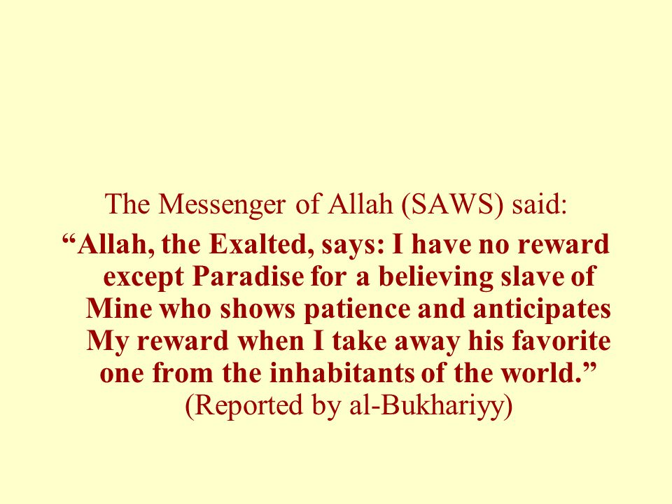 The Messenger of Allah (SAWS) said: Allah, the Exalted, says: I have no reward except Paradise for a believing slave of Mine who shows patience and anticipates My reward when I take away his favorite one from the inhabitants of the world. (Reported by al-Bukhariyy)