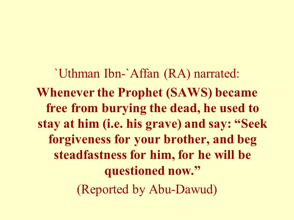 `Uthman Ibn-`Affan (RA) narrated: Whenever the Prophet (SAWS) became free from burying the dead, he used to stay at him (i.e.