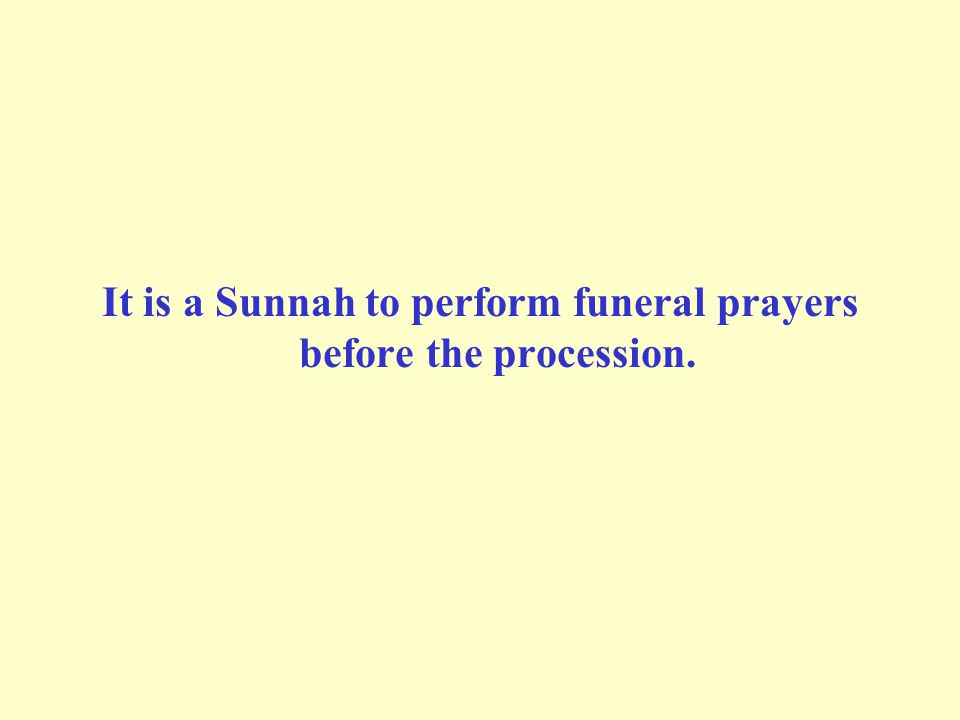 It is a Sunnah to perform funeral prayers before the procession.