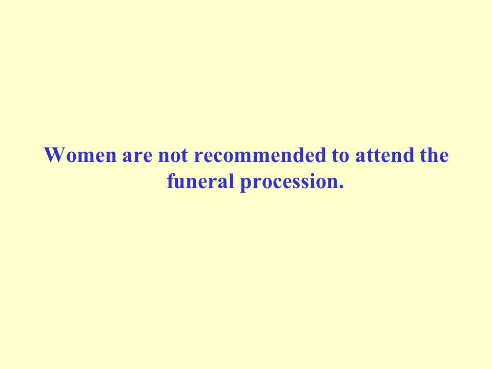 Women are not recommended to attend the funeral procession.