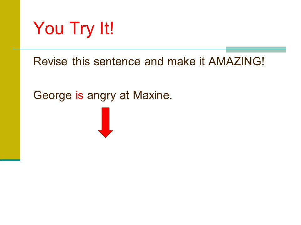 You Try It! Revise this sentence and make it AMAZING! George is angry at Maxine.