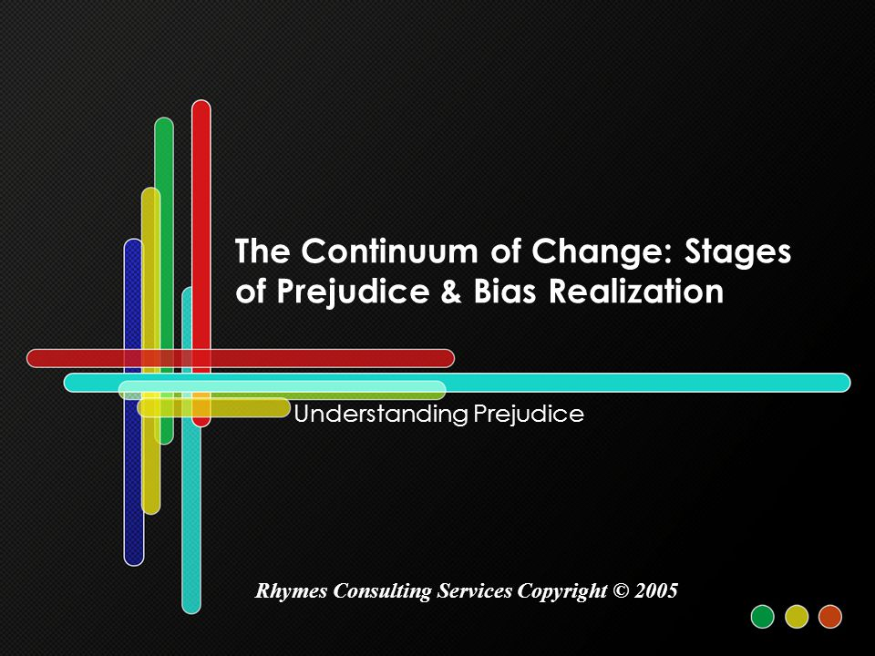 The Continuum of Change: Stages of Prejudice & Bias Realization Understanding Prejudice Rhymes Consulting Services Copyright © 2005