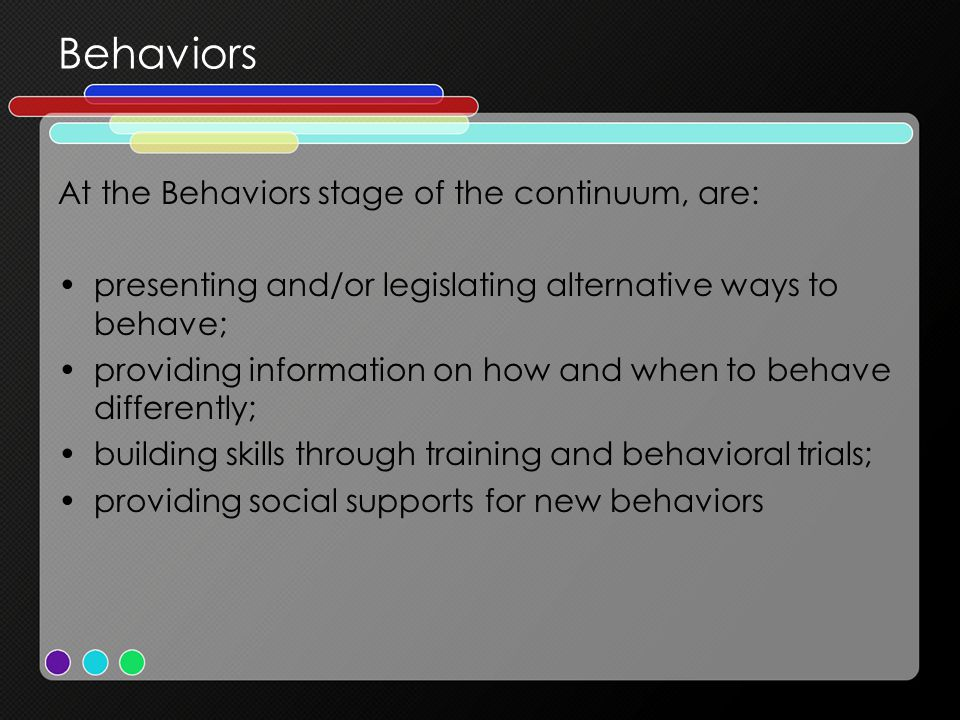 Behaviors At the Behaviors stage of the continuum, are: presenting and/or legislating alternative ways to behave; providing information on how and whe