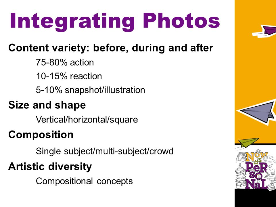 Integrating Photos Content variety: before, during and after 75-80% action 10-15% reaction 5-10% snapshot/illustration Size and shape Vertical/horizontal/square Composition Single subject/multi-subject/crowd Artistic diversity Compositional concepts
