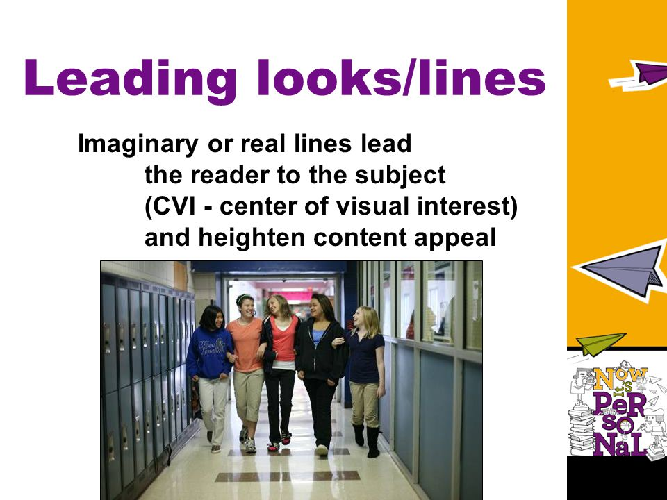 Leading looks/lines Imaginary or real lines lead the reader to the subject (CVI - center of visual interest) and heighten content appeal