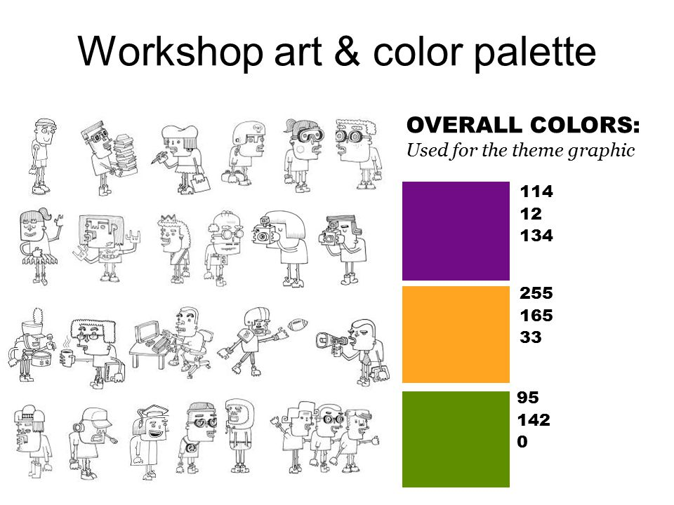 Workshop art & color palette OVERALL COLORS: Used for the theme graphic 114 12 134 255 165 33 95 142 0