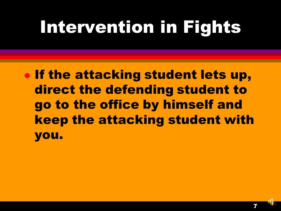 Intervention in Fights l If this is a situation in which one student is on the attack and the other student seems to be acting in self-defense, focus your remarks on the attacking student.