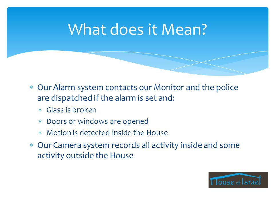  Our Alarm system contacts our Monitor and the police are dispatched if the alarm is set and:  Glass is broken  Doors or windows are opened  Motion is detected inside the House  Our Camera system records all activity inside and some activity outside the House What does it Mean