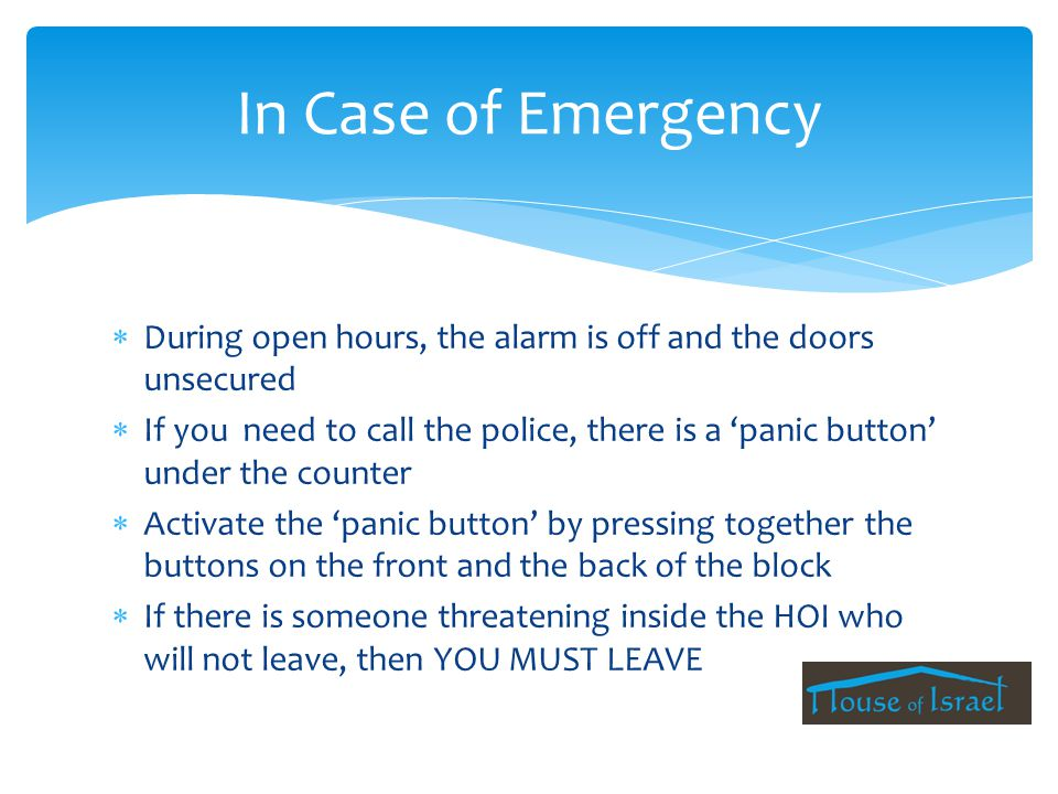  During open hours, the alarm is off and the doors unsecured  If you need to call the police, there is a 'panic button' under the counter  Activate the 'panic button' by pressing together the buttons on the front and the back of the block  If there is someone threatening inside the HOI who will not leave, then YOU MUST LEAVE In Case of Emergency