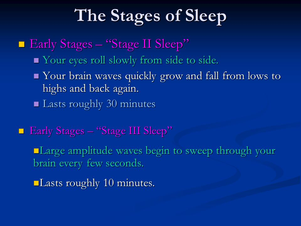 """The Stages of Sleep Early Stages – """"Stage II Sleep"""" Early Stages – """"Stage II Sleep"""" Your eyes roll slowly from side to side. Your eyes roll slowly fro"""