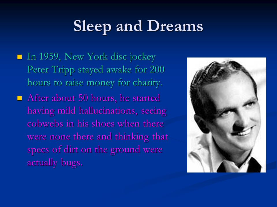 Sleep and Dreams In 1959, New York disc jockey Peter Tripp stayed awake for 200 hours to raise money for charity. In 1959, New York disc jockey Peter