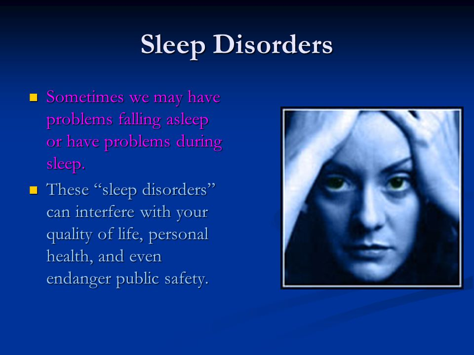 Sleep Disorders Sometimes we may have problems falling asleep or have problems during sleep. Sometimes we may have problems falling asleep or have pro