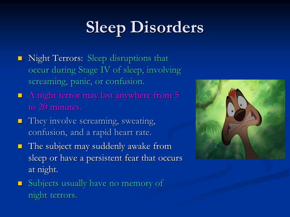 Sleep Disorders Night Terrors: Sleep disruptions that occur during Stage IV of sleep, involving screaming, panic, or confusion. Night Terrors: Sleep d