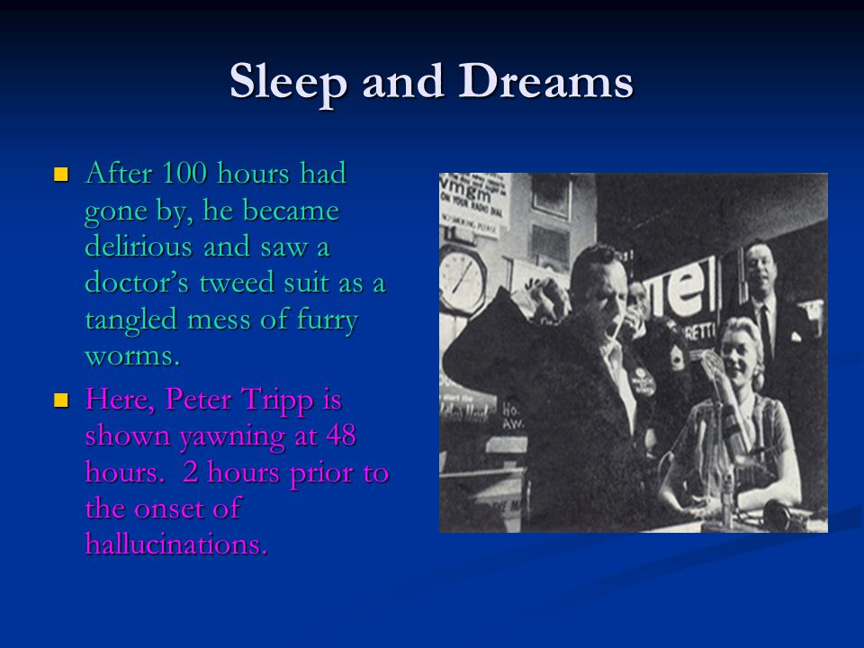Sleep and Dreams After 100 hours had gone by, he became delirious and saw a doctor's tweed suit as a tangled mess of furry worms. After 100 hours had