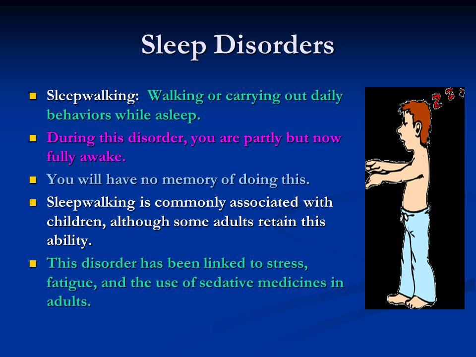 Sleep Disorders Sleepwalking: Walking or carrying out daily behaviors while asleep. Sleepwalking: Walking or carrying out daily behaviors while asleep