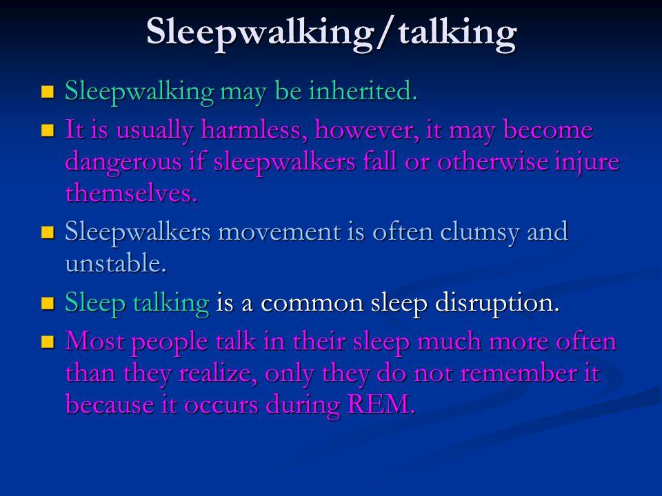 Sleepwalking/talking Sleepwalking may be inherited. Sleepwalking may be inherited. It is usually harmless, however, it may become dangerous if sleepwa