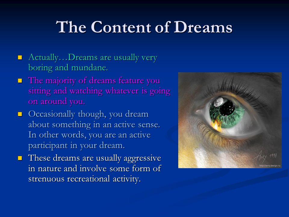 The Content of Dreams Actually…Dreams are usually very boring and mundane. Actually…Dreams are usually very boring and mundane. The majority of dreams