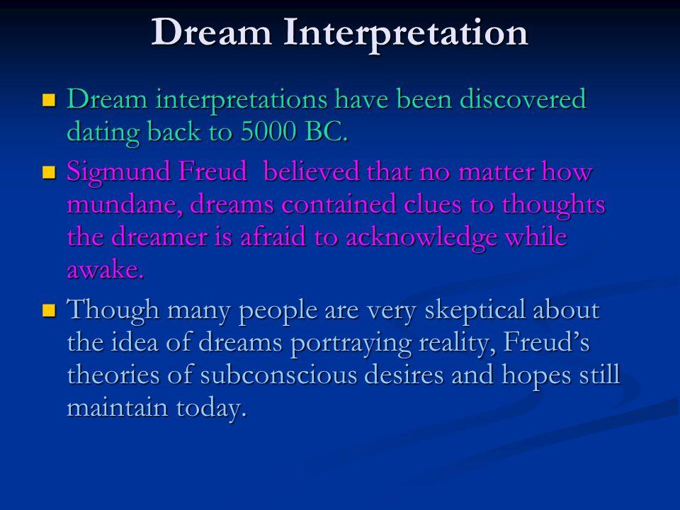 Dream Interpretation Dream interpretations have been discovered dating back to 5000 BC. Dream interpretations have been discovered dating back to 5000