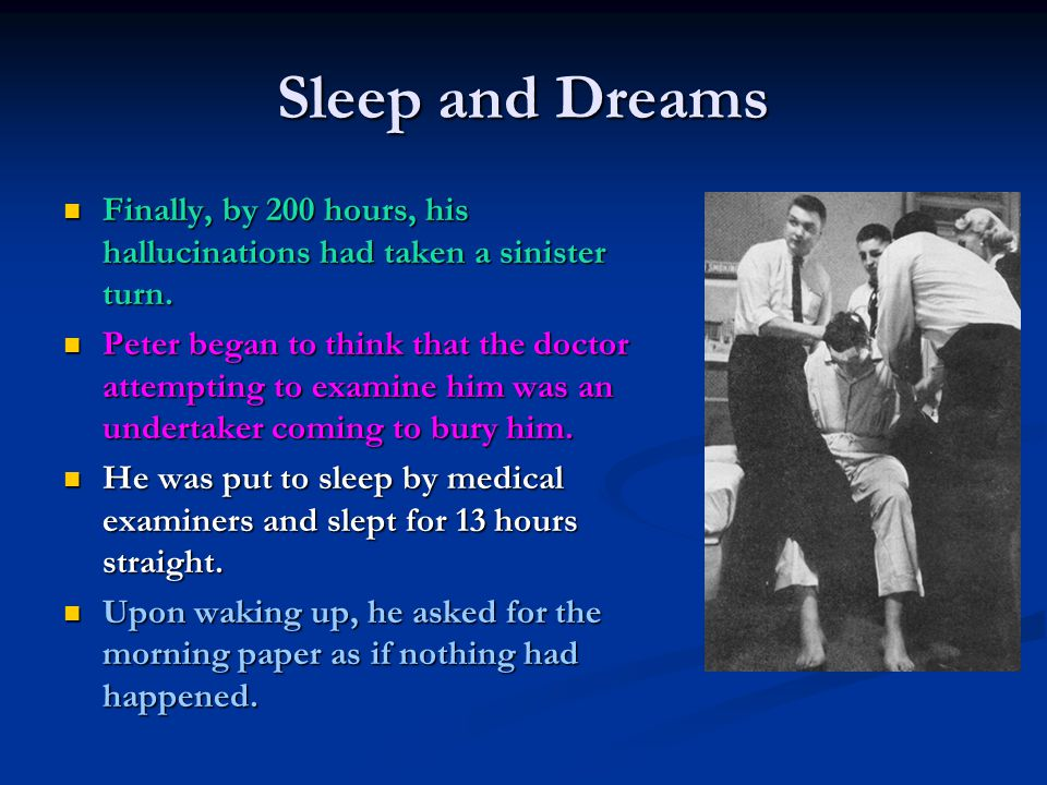 Sleep and Dreams Finally, by 200 hours, his hallucinations had taken a sinister turn. Finally, by 200 hours, his hallucinations had taken a sinister t