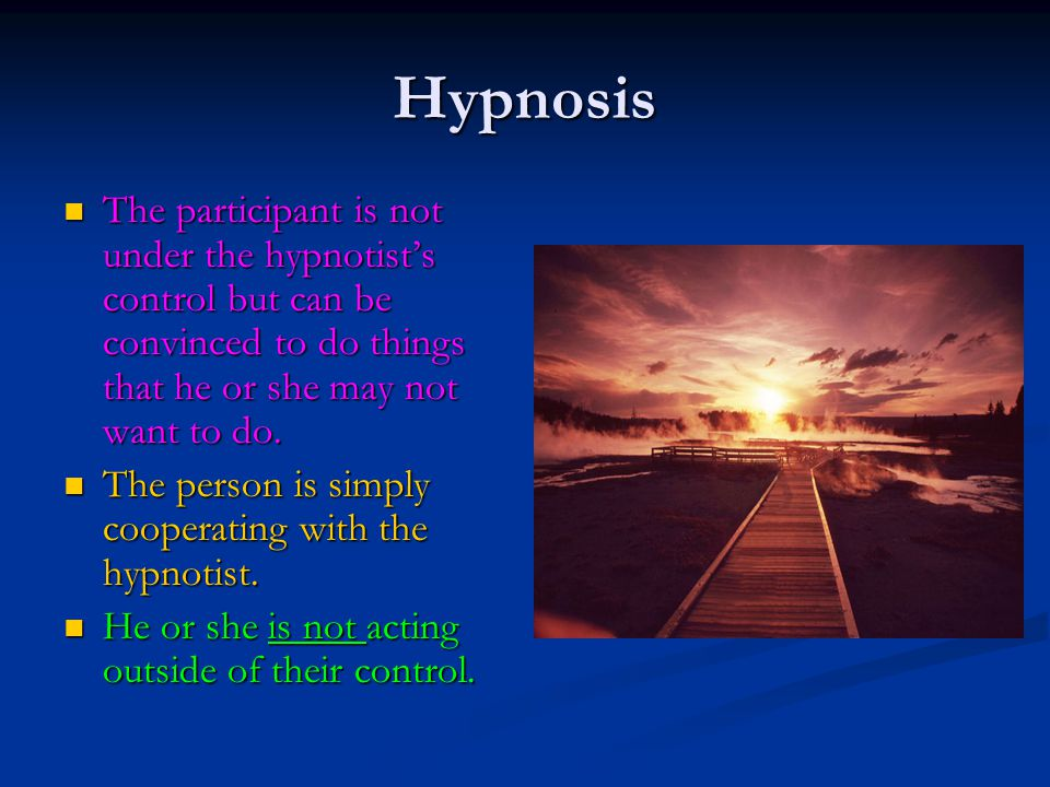 Hypnosis The participant is not under the hypnotist's control but can be convinced to do things that he or she may not want to do. The participant is