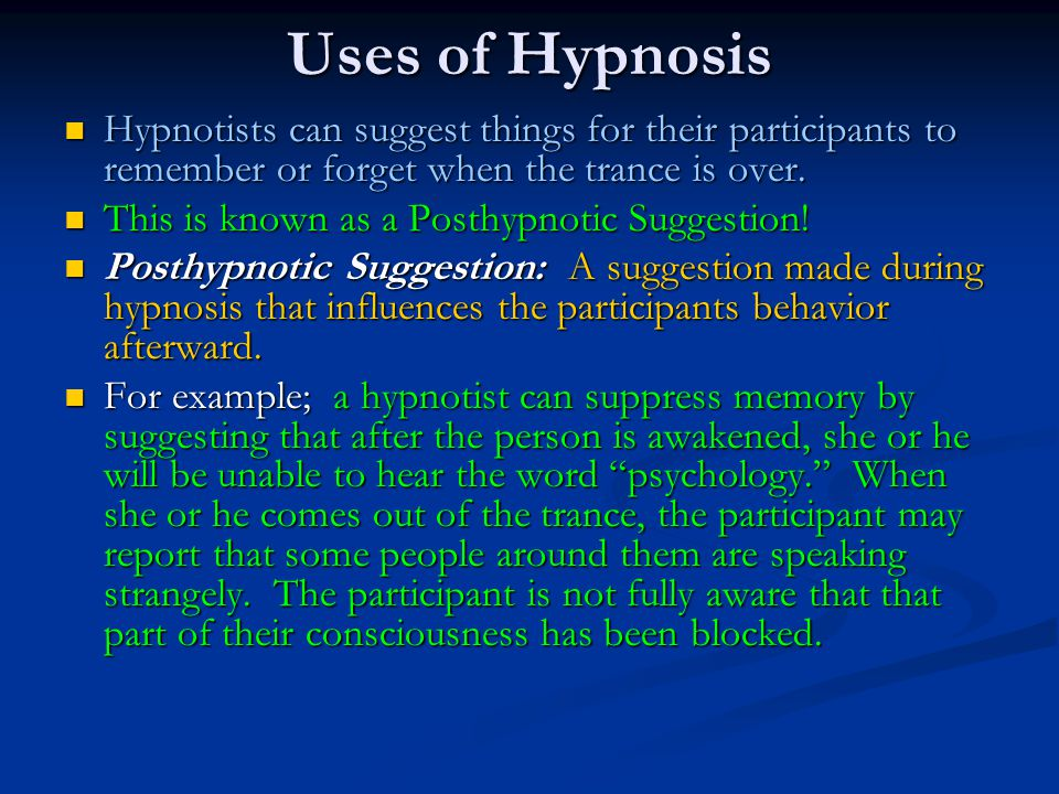Uses of Hypnosis Hypnotists can suggest things for their participants to remember or forget when the trance is over. Hypnotists can suggest things for