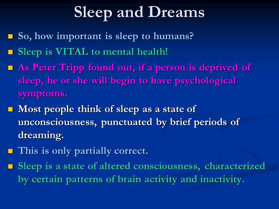 Sleep and Dreams So, how important is sleep to humans? So, how important is sleep to humans? Sleep is VITAL to mental health! Sleep is VITAL to mental