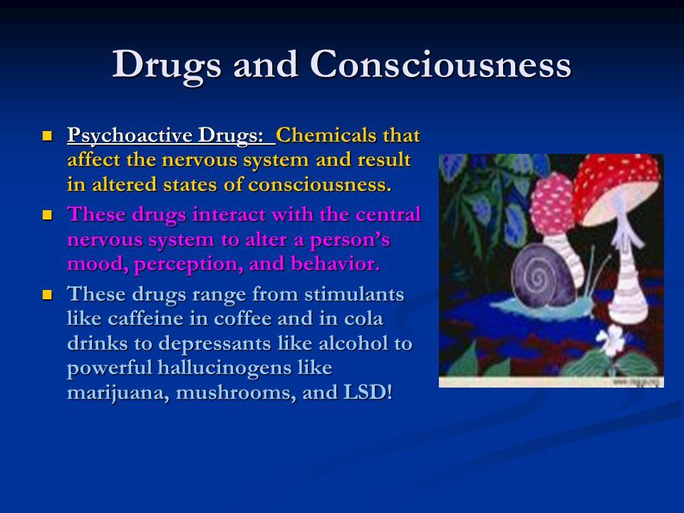 Psychoactive Drugs: Chemicals that affect the nervous system and result in altered states of consciousness. Psychoactive Drugs: Chemicals that affect
