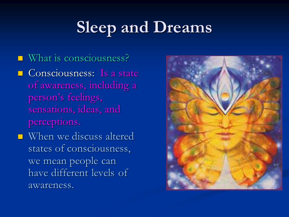 Sleep and Dreams What is consciousness? What is consciousness? Consciousness: Is a state of awareness, including a person's feelings, sensations, idea