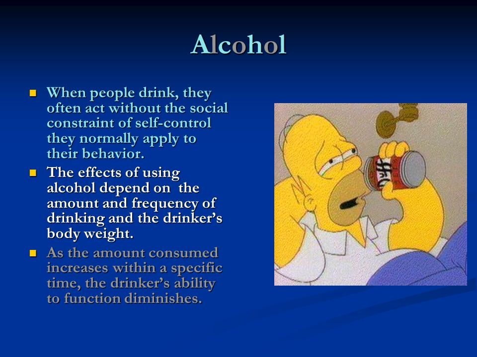 AlcoholAlcoholAlcoholAlcohol When people drink, they often act without the social constraint of self-control they normally apply to their behavior. Wh